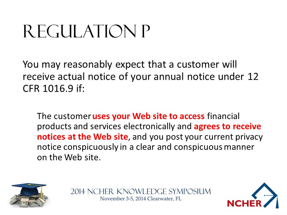 Regulation P You may reasonably expect that a customer will receive actual notice of your annual notice under 12 CFR 1016.9 if: The customer uses your Web site to access financial products and services electronically and agrees to receive notices at the Web site, and you post your current privacy notice conspicuously in a clear and conspicuous manner on the Web site.