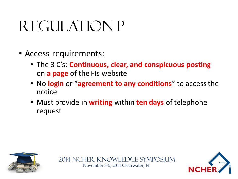 Regulation P Access requirements: The 3 C's: Continuous, clear, and conspicuous posting on a page of the FIs website No login or agreement to any conditions to access the notice Must provide in writing within ten days of telephone request