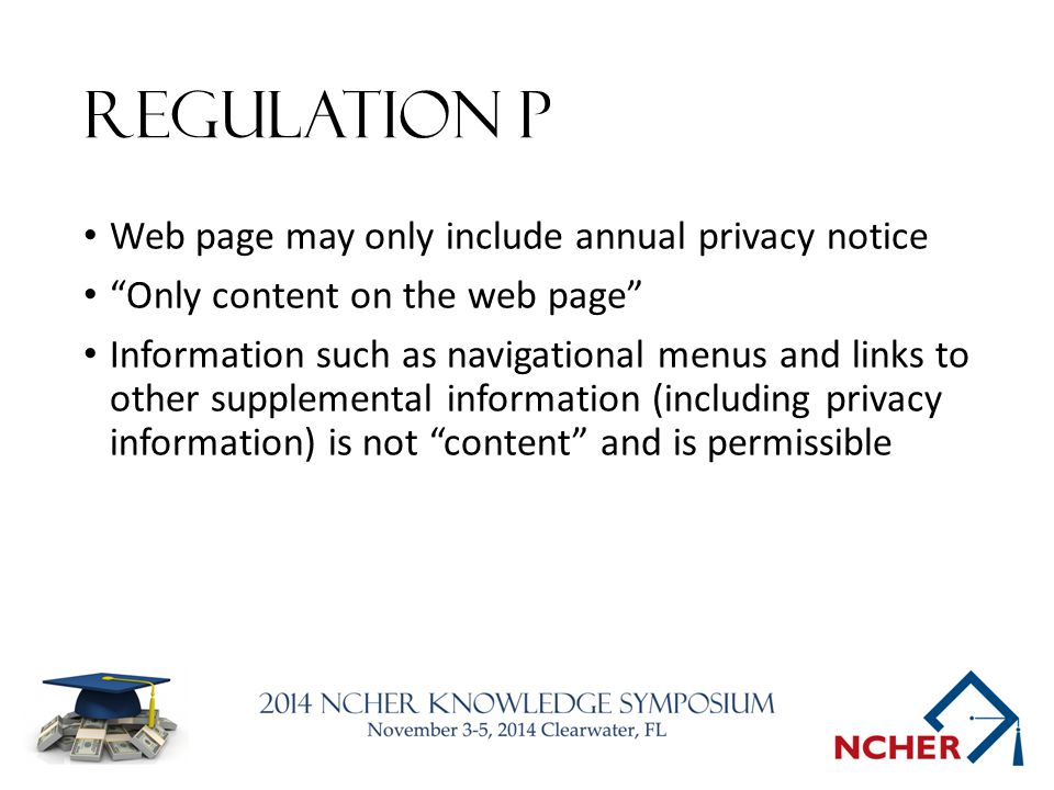 Regulation P Web page may only include annual privacy notice Only content on the web page Information such as navigational menus and links to other supplemental information (including privacy information) is not content and is permissible