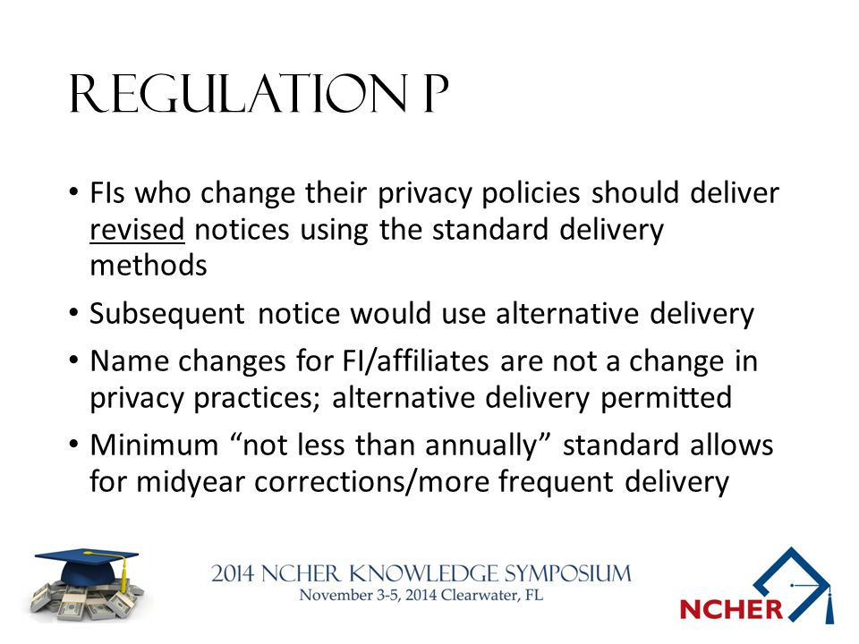 Regulation P FIs who change their privacy policies should deliver revised notices using the standard delivery methods Subsequent notice would use alternative delivery Name changes for FI/affiliates are not a change in privacy practices; alternative delivery permitted Minimum not less than annually standard allows for midyear corrections/more frequent delivery