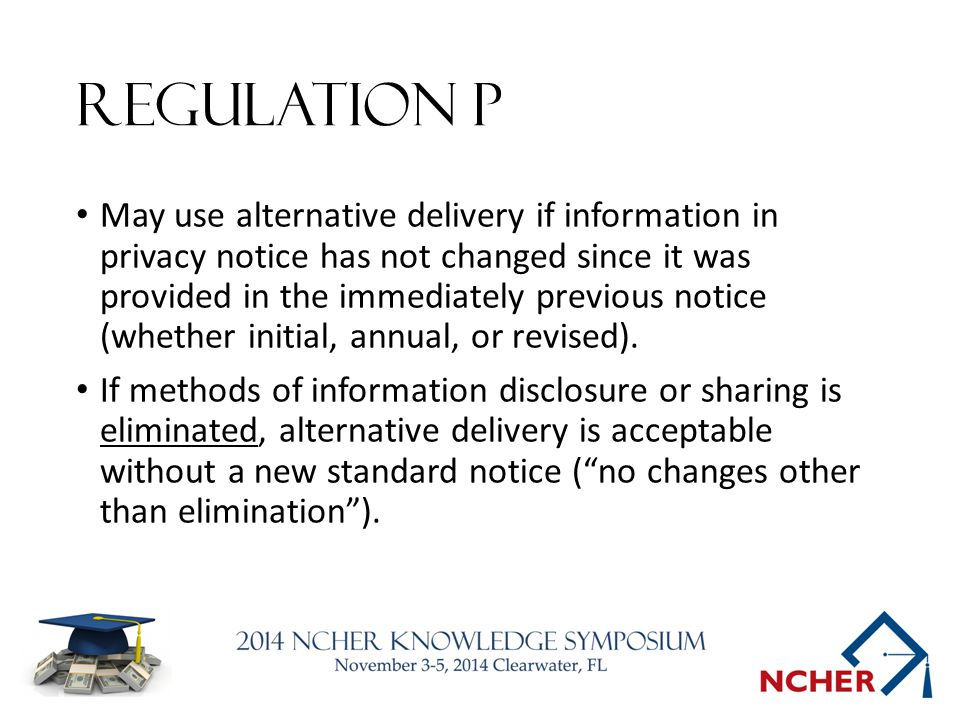 Regulation P May use alternative delivery if information in privacy notice has not changed since it was provided in the immediately previous notice (whether initial, annual, or revised).