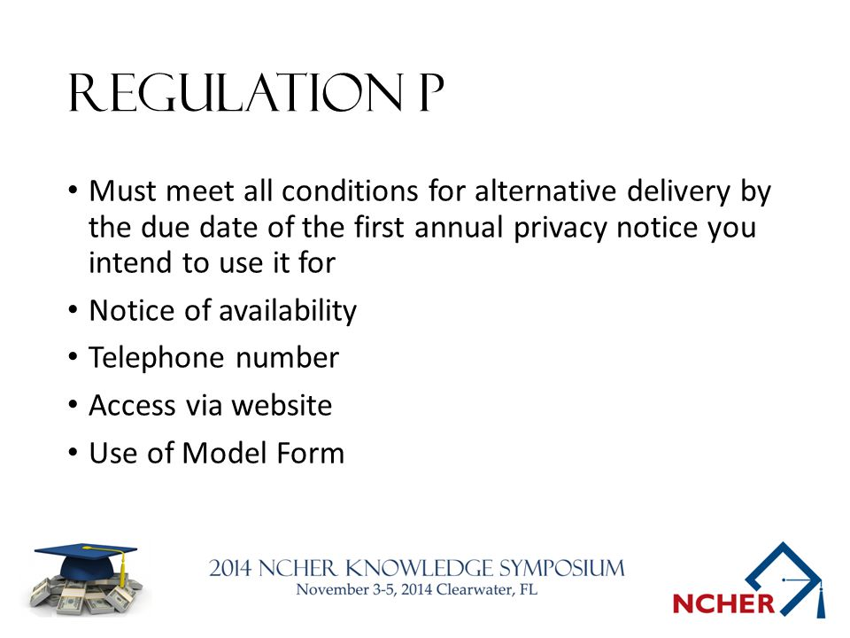 Regulation P Must meet all conditions for alternative delivery by the due date of the first annual privacy notice you intend to use it for Notice of availability Telephone number Access via website Use of Model Form