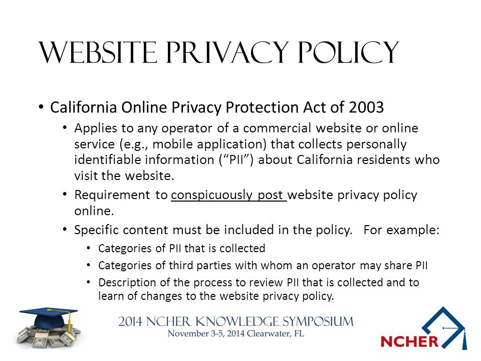 Website Privacy Policy California Online Privacy Protection Act of 2003 Applies to any operator of a commercial website or online service (e.g., mobile application) that collects personally identifiable information ( PII ) about California residents who visit the website.