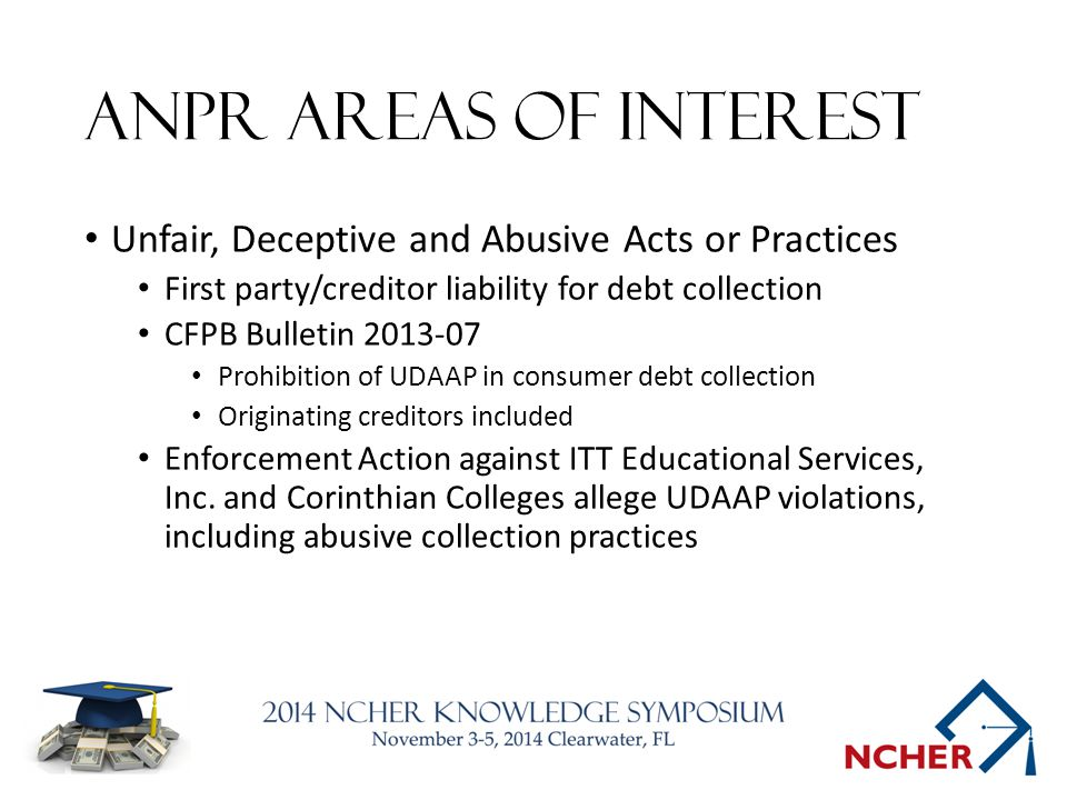 ANPR Areas of Interest Unfair, Deceptive and Abusive Acts or Practices First party/creditor liability for debt collection CFPB Bulletin 2013-07 Prohibition of UDAAP in consumer debt collection Originating creditors included Enforcement Action against ITT Educational Services, Inc.