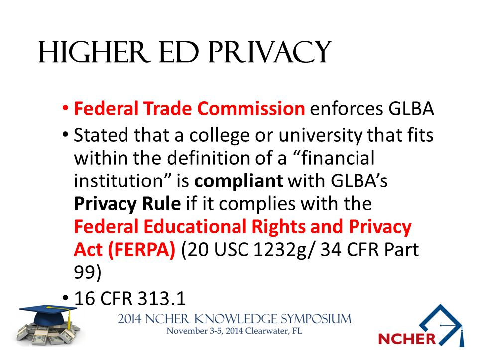 Higher Ed Privacy Federal Trade Commission enforces GLBA Stated that a college or university that fits within the definition of a financial institution is compliant with GLBA's Privacy Rule if it complies with the Federal Educational Rights and Privacy Act (FERPA) (20 USC 1232g/ 34 CFR Part 99) 16 CFR 313.1