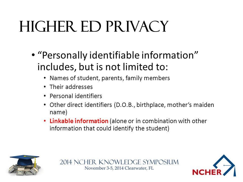 Higher Ed Privacy Personally identifiable information includes, but is not limited to: Names of student, parents, family members Their addresses Personal identifiers Other direct identifiers (D.O.B., birthplace, mother's maiden name) Linkable information (alone or in combination with other information that could identify the student)