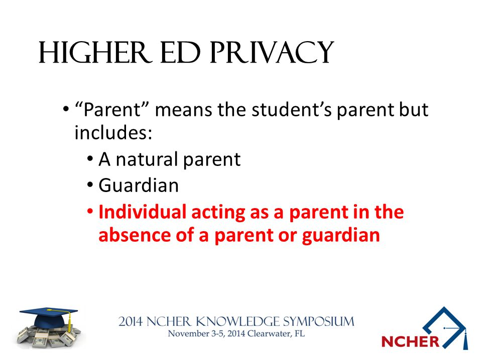 Higher Ed Privacy Parent means the student's parent but includes: A natural parent Guardian Individual acting as a parent in the absence of a parent or guardian