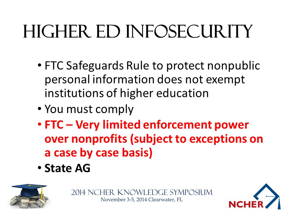 Higher Ed INFOSecurity FTC Safeguards Rule to protect nonpublic personal information does not exempt institutions of higher education You must comply FTC – Very limited enforcement power over nonprofits (subject to exceptions on a case by case basis) State AG