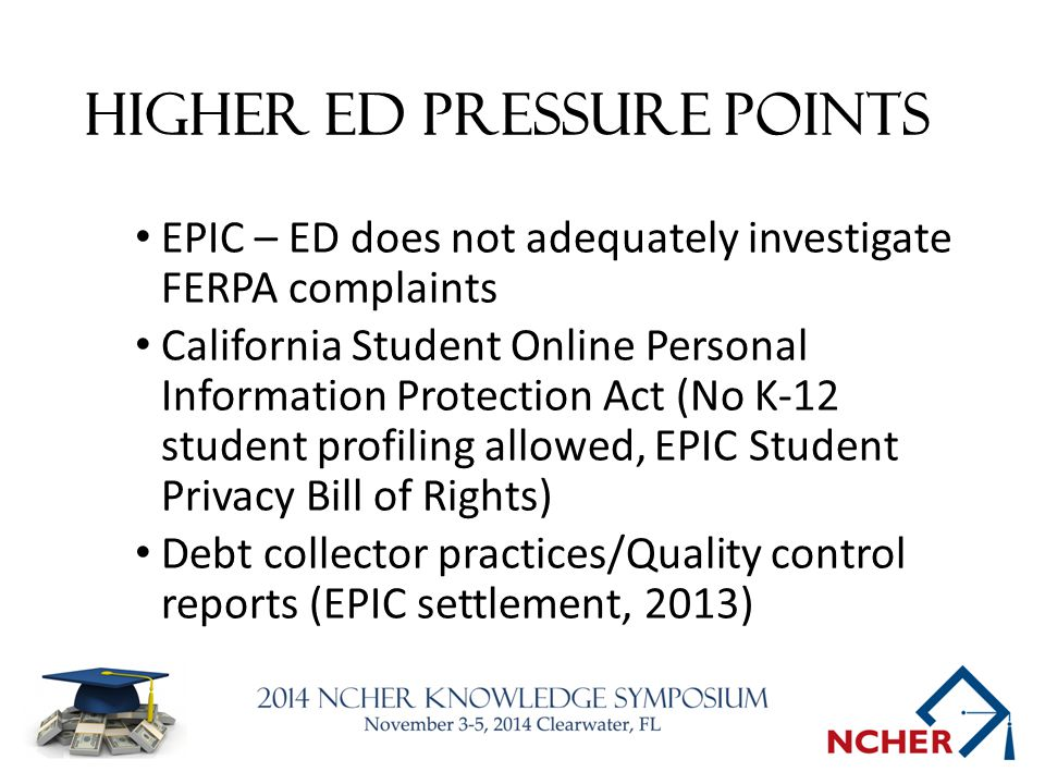 Higher Ed Pressure Points EPIC – ED does not adequately investigate FERPA complaints California Student Online Personal Information Protection Act (No K-12 student profiling allowed, EPIC Student Privacy Bill of Rights) Debt collector practices/Quality control reports (EPIC settlement, 2013)