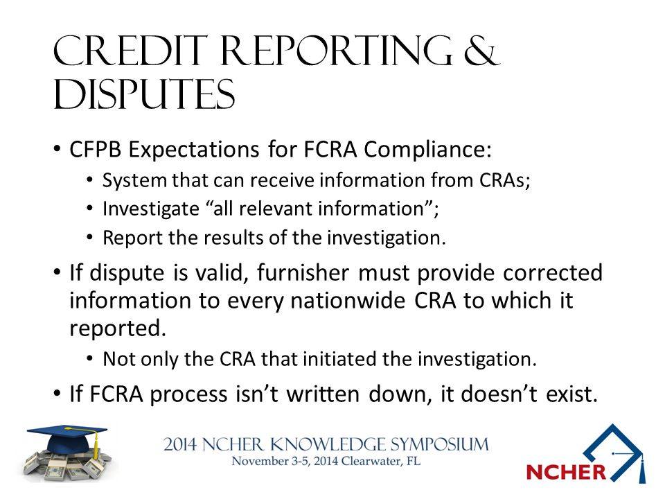 Credit Reporting & disputes CFPB Expectations for FCRA Compliance: System that can receive information from CRAs; Investigate all relevant information ; Report the results of the investigation.