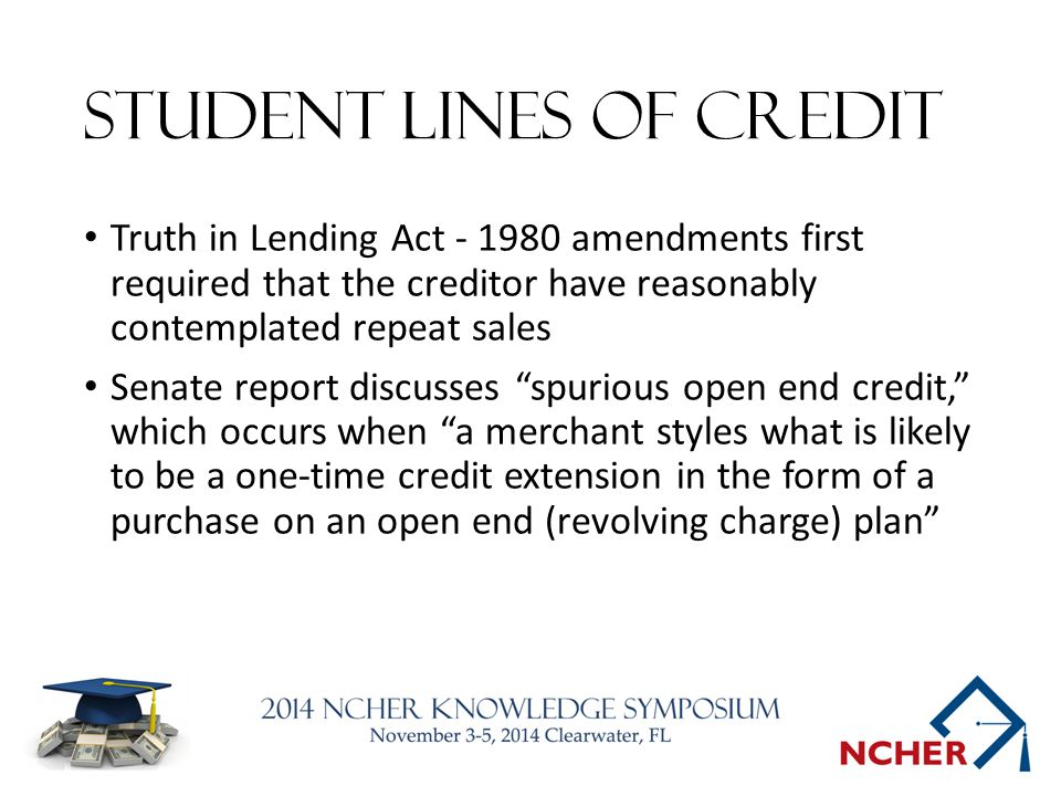Student LINES of credit Truth in Lending Act - 1980 amendments first required that the creditor have reasonably contemplated repeat sales Senate report discusses spurious open end credit, which occurs when a merchant styles what is likely to be a one-time credit extension in the form of a purchase on an open end (revolving charge) plan