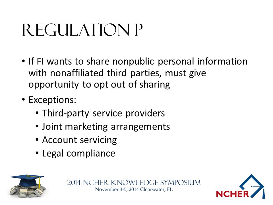 Regulation P If FI wants to share nonpublic personal information with nonaffiliated third parties, must give opportunity to opt out of sharing Exceptions: Third-party service providers Joint marketing arrangements Account servicing Legal compliance
