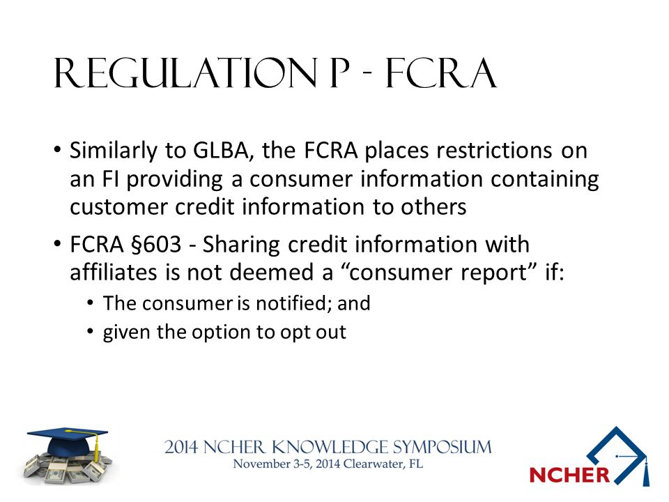 Regulation P - FCRA Similarly to GLBA, the FCRA places restrictions on an FI providing a consumer information containing customer credit information to others FCRA §603 - Sharing credit information with affiliates is not deemed a consumer report if: The consumer is notified; and given the option to opt out