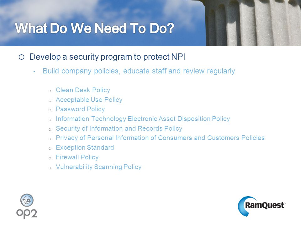  Develop a security program to protect NPI Build company policies, educate staff and review regularly o Clean Desk Policy o Acceptable Use Policy o P