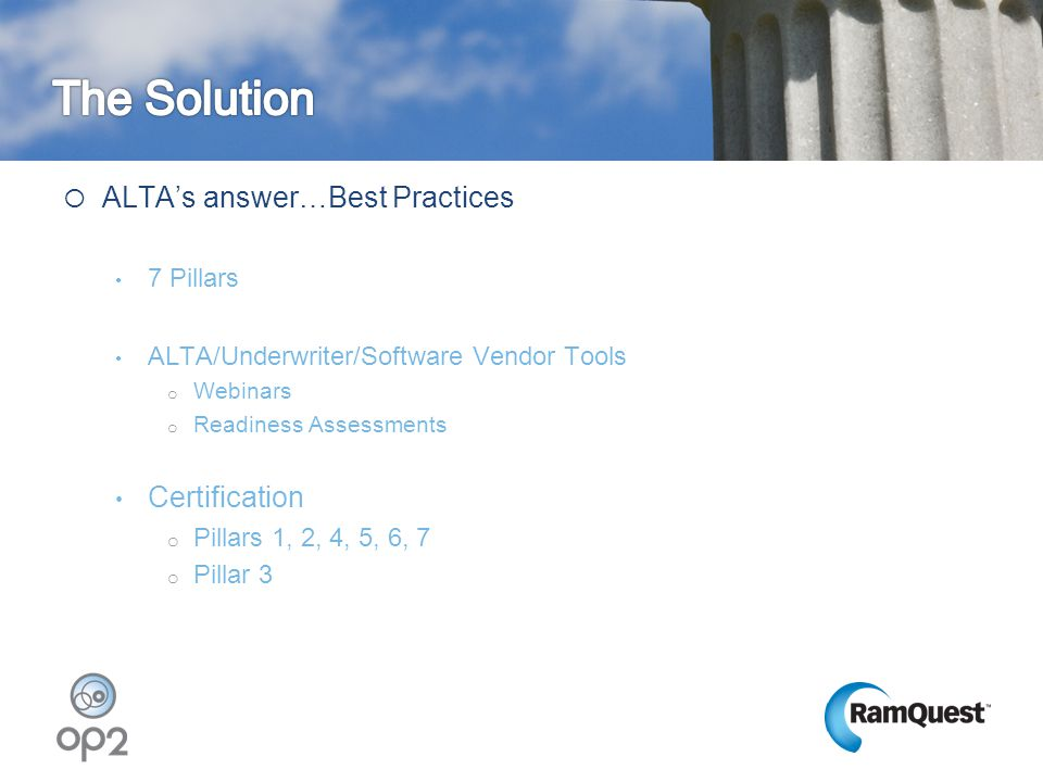  ALTA's answer…Best Practices 7 Pillars ALTA/Underwriter/Software Vendor Tools o Webinars o Readiness Assessments Certification o Pillars 1, 2, 4, 5,