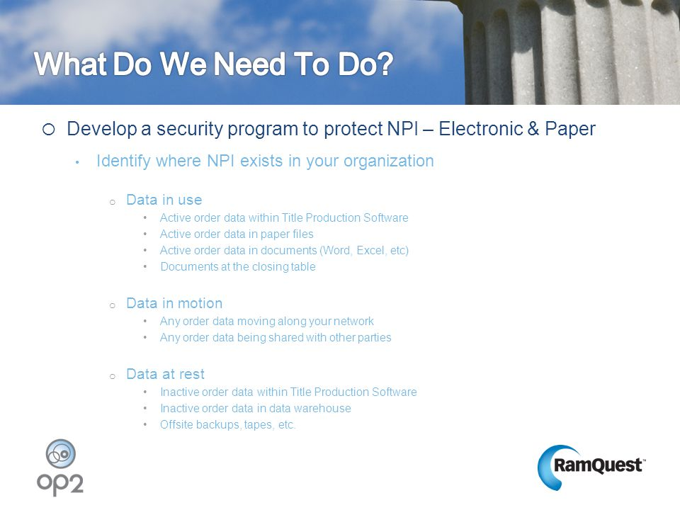  Develop a security program to protect NPI – Electronic & Paper Identify where NPI exists in your organization o Data in use Active order data within