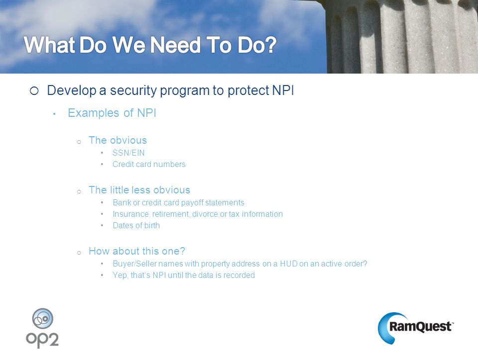  Develop a security program to protect NPI Examples of NPI o The obvious SSN/EIN Credit card numbers o The little less obvious Bank or credit card pa