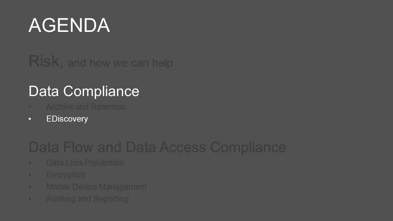 AGENDA Risk, and how we can help Data Compliance Archive and Retention EDiscovery Data Flow and Data Access Compliance Data Loss Prevention Encryption Mobile Device Management Auditing and Reporting