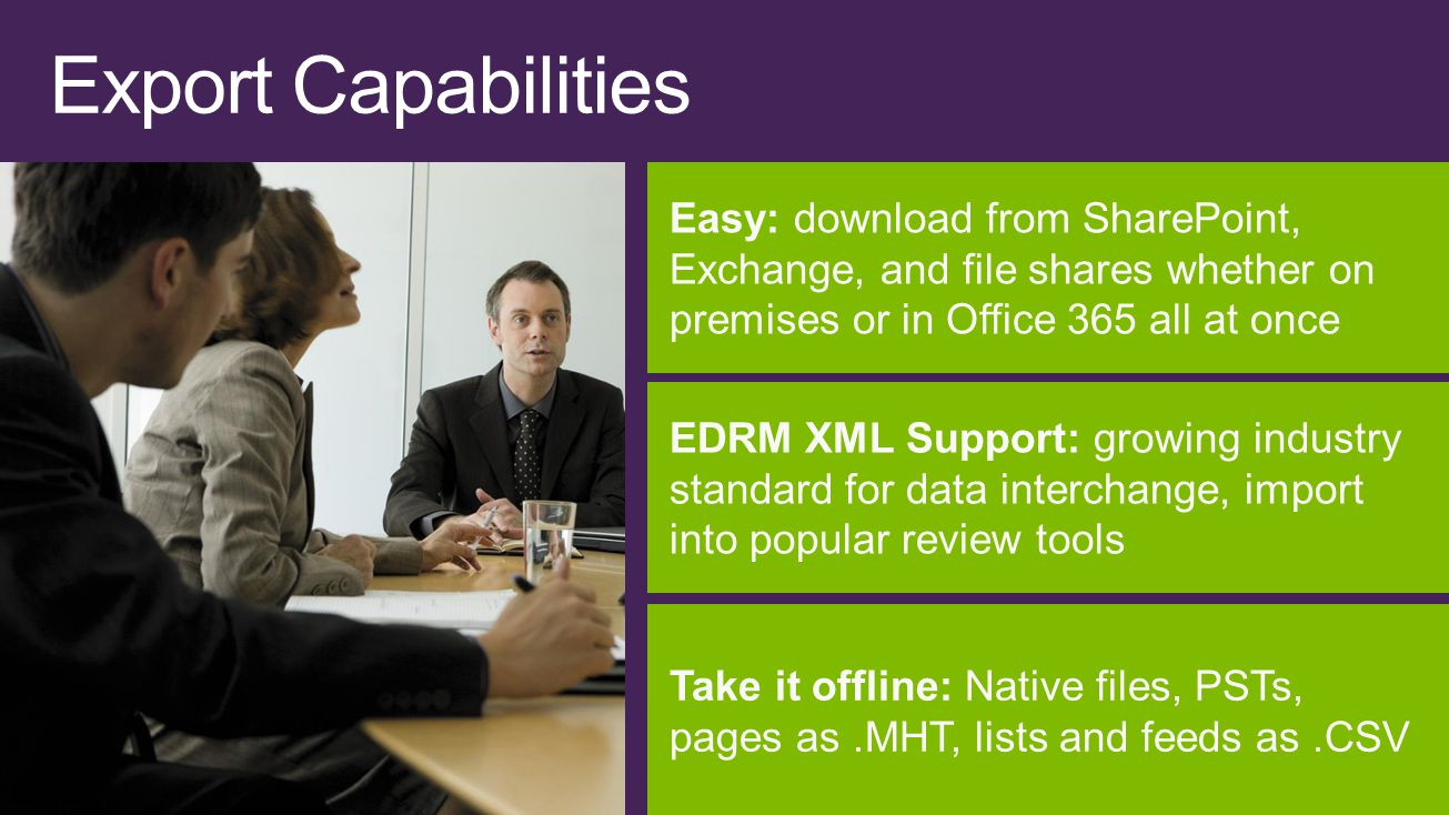 Easy: download from SharePoint, Exchange, and file shares whether on premises or in Office 365 all at once EDRM XML Support: growing industry standard for data interchange, import into popular review tools Take it offline: Native files, PSTs, pages as.MHT, lists and feeds as.CSV Export Capabilities