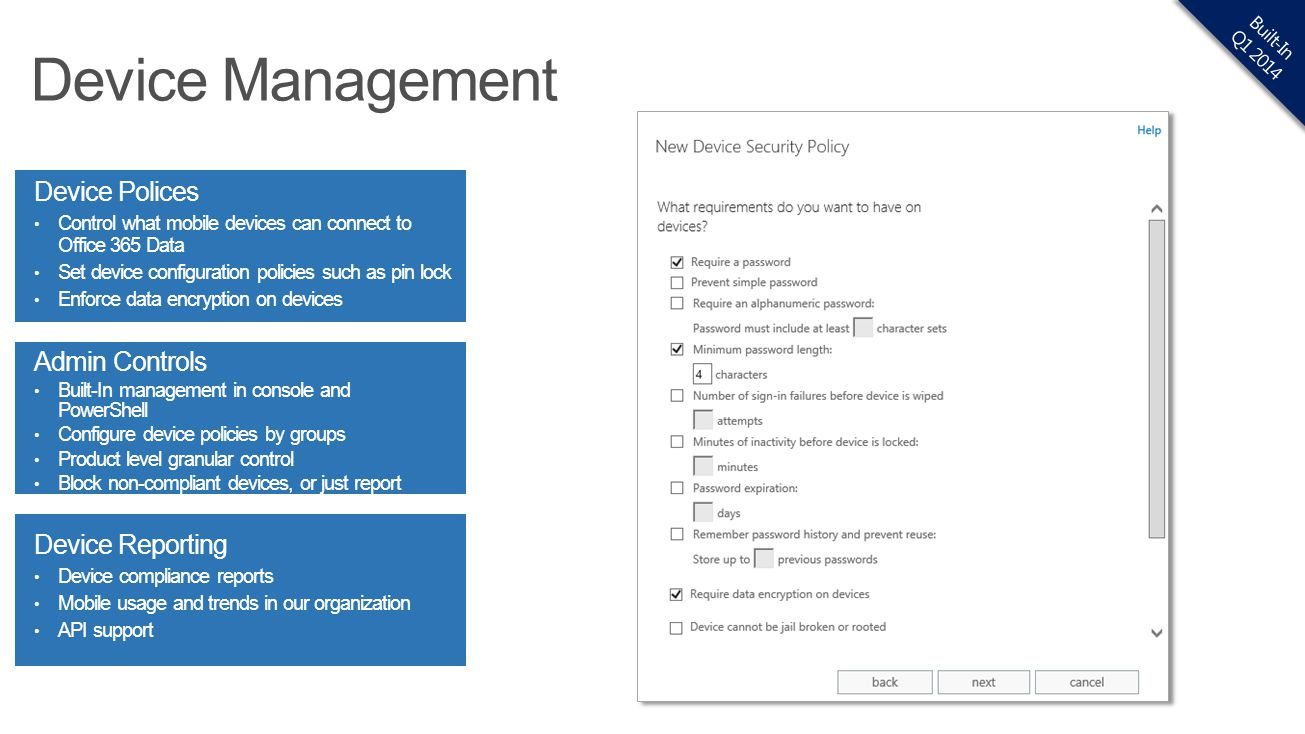 Device Polices Control what mobile devices can connect to Office 365 Data Set device configuration policies such as pin lock Enforce data encryption o