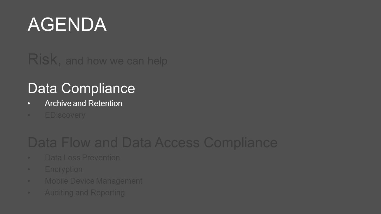 AGENDA Risk, and how we can help Data Compliance Archive and Retention EDiscovery Data Flow and Data Access Compliance Data Loss Prevention Encryption