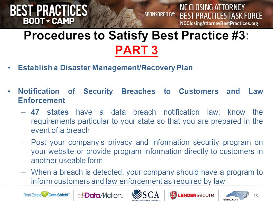 Establish a Disaster Management/Recovery Plan Notification of Security Breaches to Customers and Law Enforcement –47 states have a data breach notification law; know the requirements particular to your state so that you are prepared in the event of a breach –Post your company's privacy and information security program on your website or provide program information directly to customers in another useable form –When a breach is detected, your company should have a program to inform customers and law enforcement as required by law 18