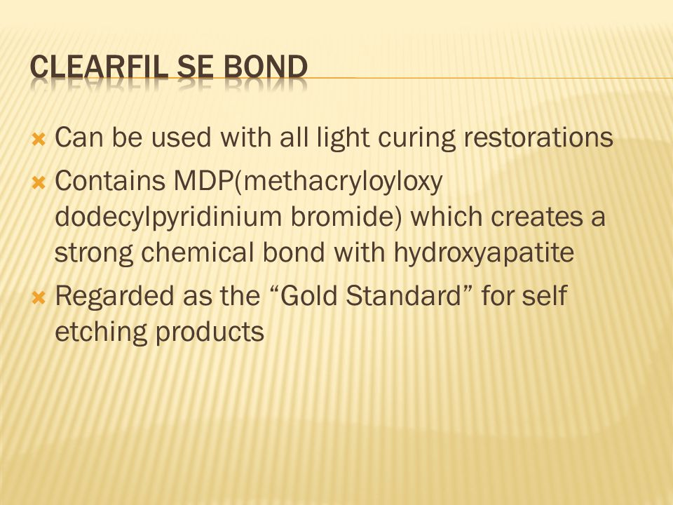  Can be used with all light curing restorations  Contains MDP(methacryloyloxy dodecylpyridinium bromide) which creates a strong chemical bond with hydroxyapatite  Regarded as the Gold Standard for self etching products