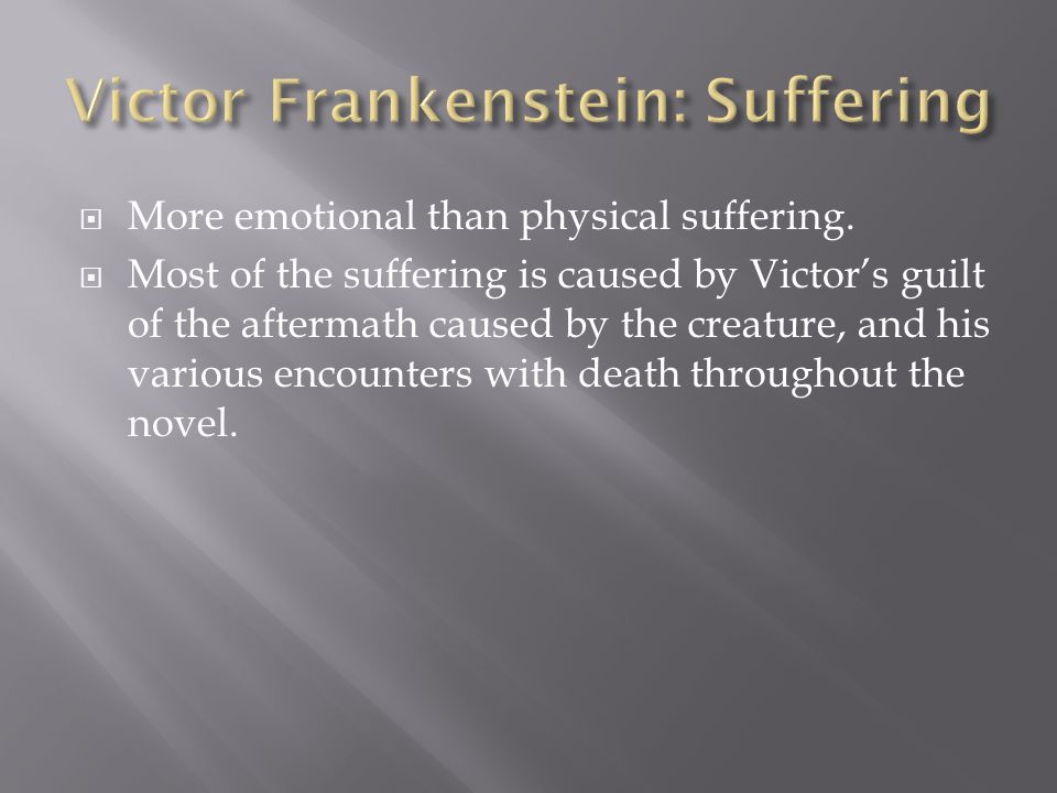  More emotional than physical suffering.  Most of the suffering is caused by Victor's guilt of the aftermath caused by the creature, and his various