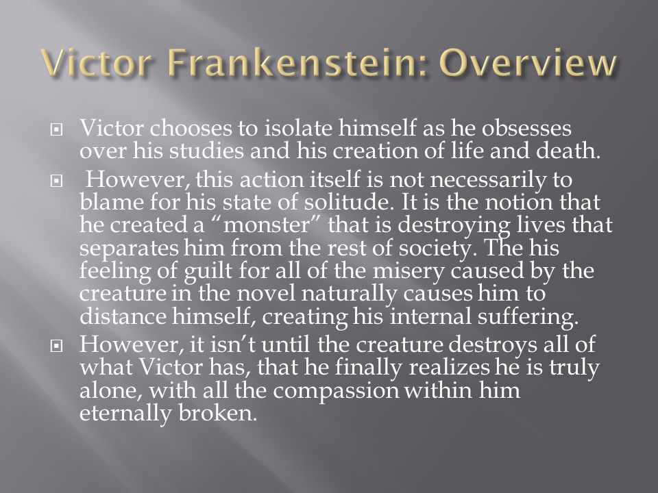  Victor chooses to isolate himself as he obsesses over his studies and his creation of life and death.  However, this action itself is not necessari