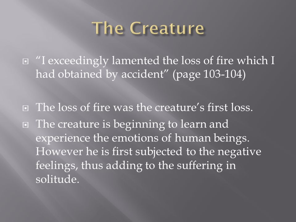  If such lovely creatures were miserable, it was less strange that I, and imperfect and solitary being, should be wretched. (page 109)  The creature justifies his own suffering by learning and admitting that humans suffer as well.