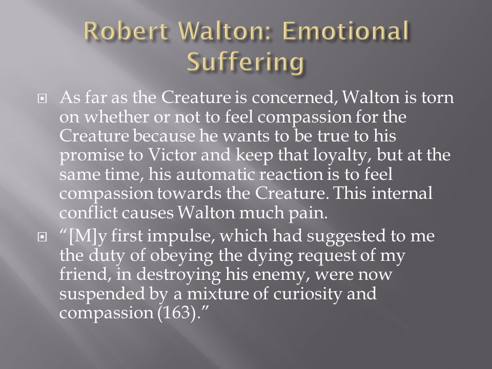  As far as the Creature is concerned, Walton is torn on whether or not to feel compassion for the Creature because he wants to be true to his promise