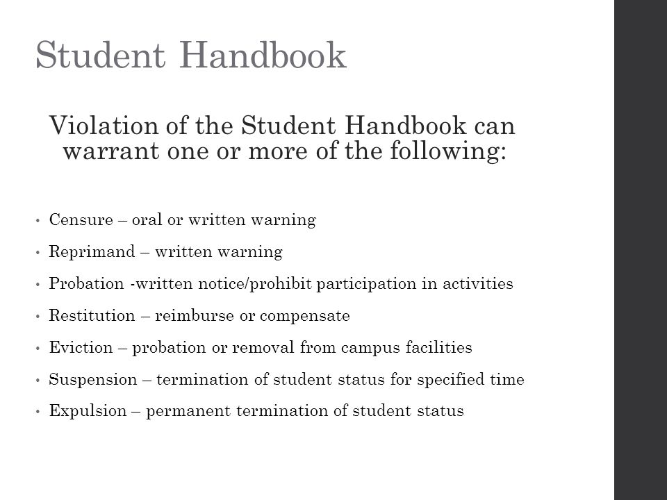 Student Handbook Violation of the Student Handbook can warrant one or more of the following: Censure – oral or written warning Reprimand – written warning Probation -written notice/prohibit participation in activities Restitution – reimburse or compensate Eviction – probation or removal from campus facilities Suspension – termination of student status for specified time Expulsion – permanent termination of student status