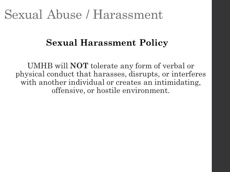 Sexual Abuse / Harassment Sexual Harassment Policy UMHB will NOT tolerate any form of verbal or physical conduct that harasses, disrupts, or interferes with another individual or creates an intimidating, offensive, or hostile environment.