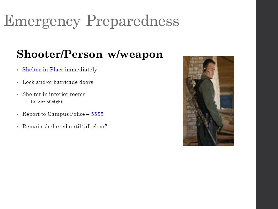 Emergency Preparedness Shooter/Person w/weapon Shelter-in-Place immediately Lock and/or barricade doors Shelter in interior rooms  i.e.