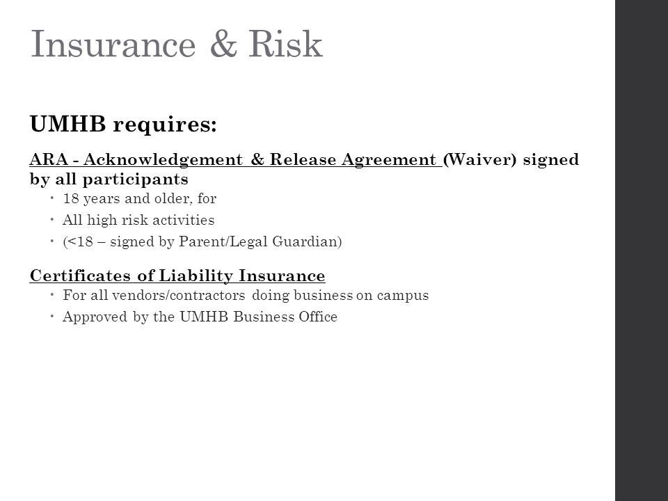 Insurance & Risk UMHB requires: ARA - Acknowledgement & Release Agreement (Waiver) signed by all participants  18 years and older, for  All high risk activities  (<18 – signed by Parent/Legal Guardian) Certificates of Liability Insurance  For all vendors/contractors doing business on campus  Approved by the UMHB Business Office