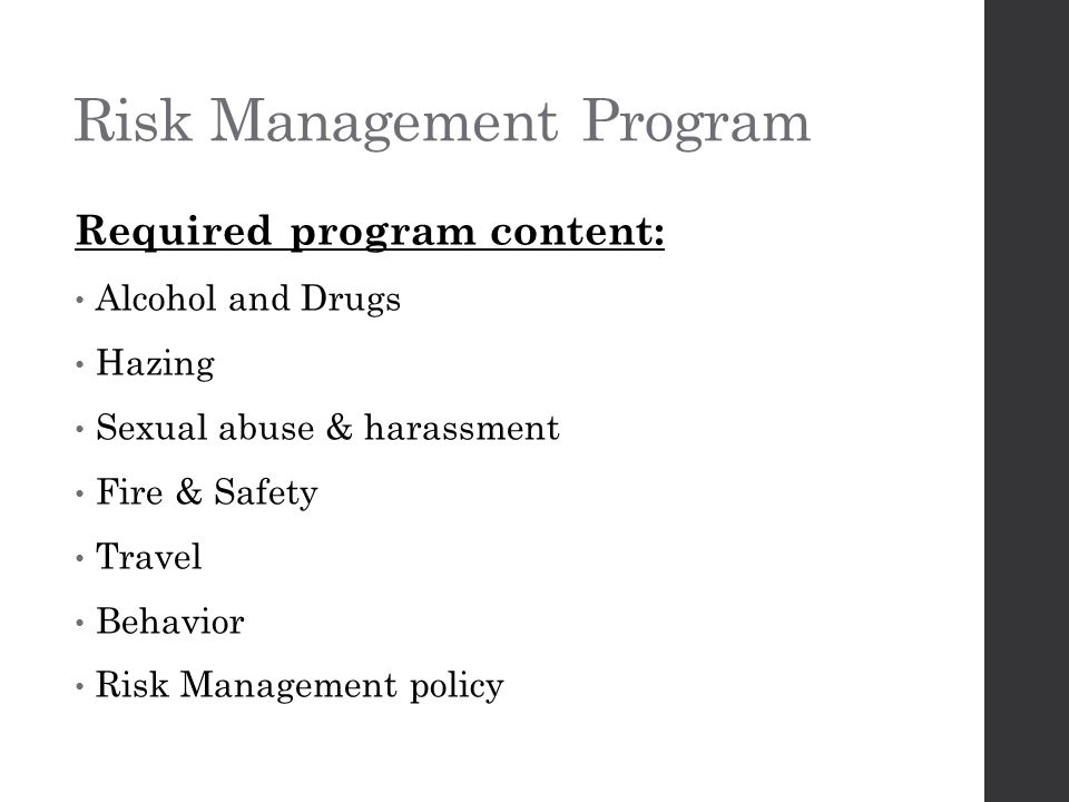 Risk Management Program Required program content: Alcohol and Drugs Hazing Sexual abuse & harassment Fire & Safety Travel Behavior Risk Management policy