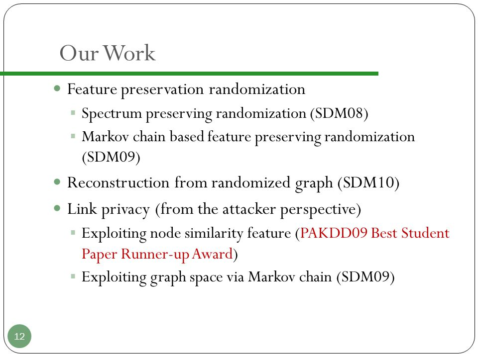 Our Work Feature preservation randomization  Spectrum preserving randomization (SDM08)  Markov chain based feature preserving randomization (SDM09) Reconstruction from randomized graph (SDM10) Link privacy (from the attacker perspective)  Exploiting node similarity feature (PAKDD09 Best Student Paper Runner-up Award)  Exploiting graph space via Markov chain (SDM09) 12