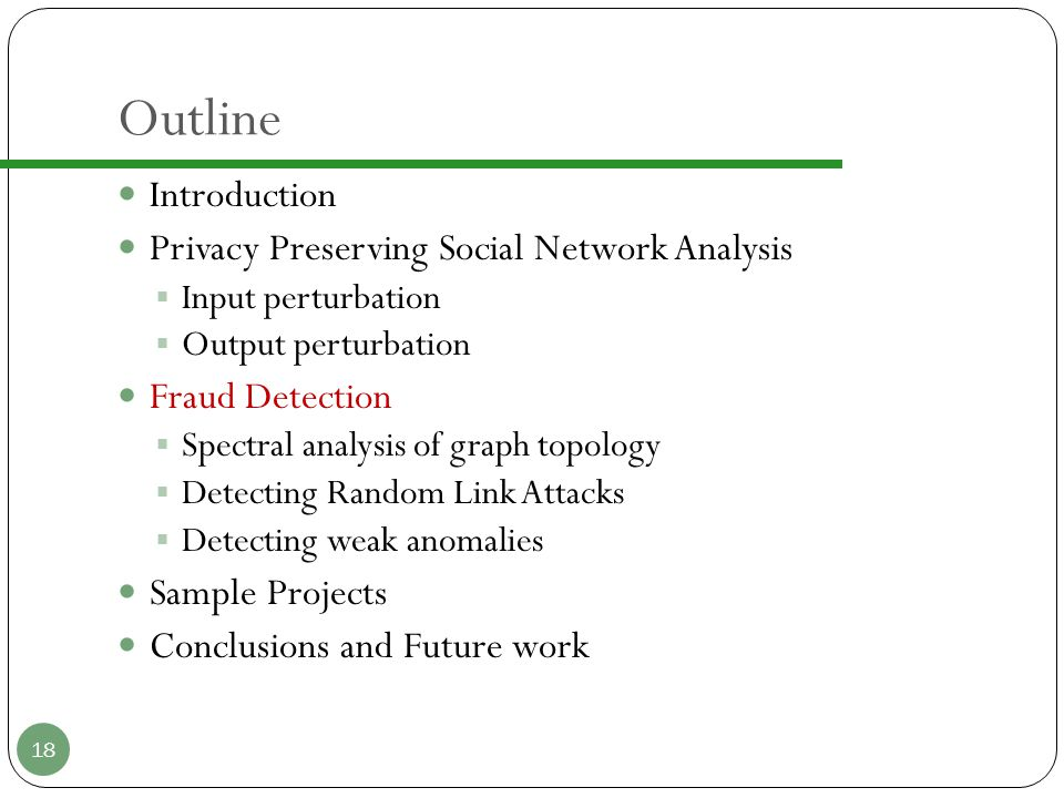 Outline Introduction Privacy Preserving Social Network Analysis  Input perturbation  Output perturbation Fraud Detection  Spectral analysis of graph topology  Detecting Random Link Attacks  Detecting weak anomalies Sample Projects Conclusions and Future work 18