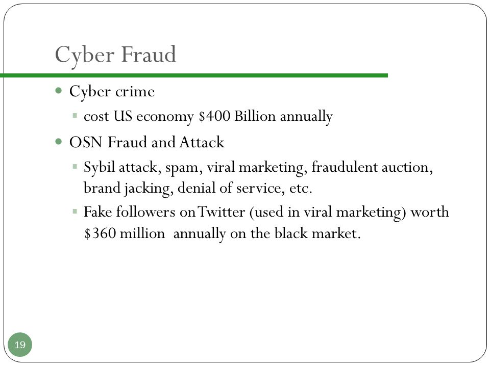 Cyber Fraud Cyber crime  cost US economy $400 Billion annually OSN Fraud and Attack  Sybil attack, spam, viral marketing, fraudulent auction, brand jacking, denial of service, etc.
