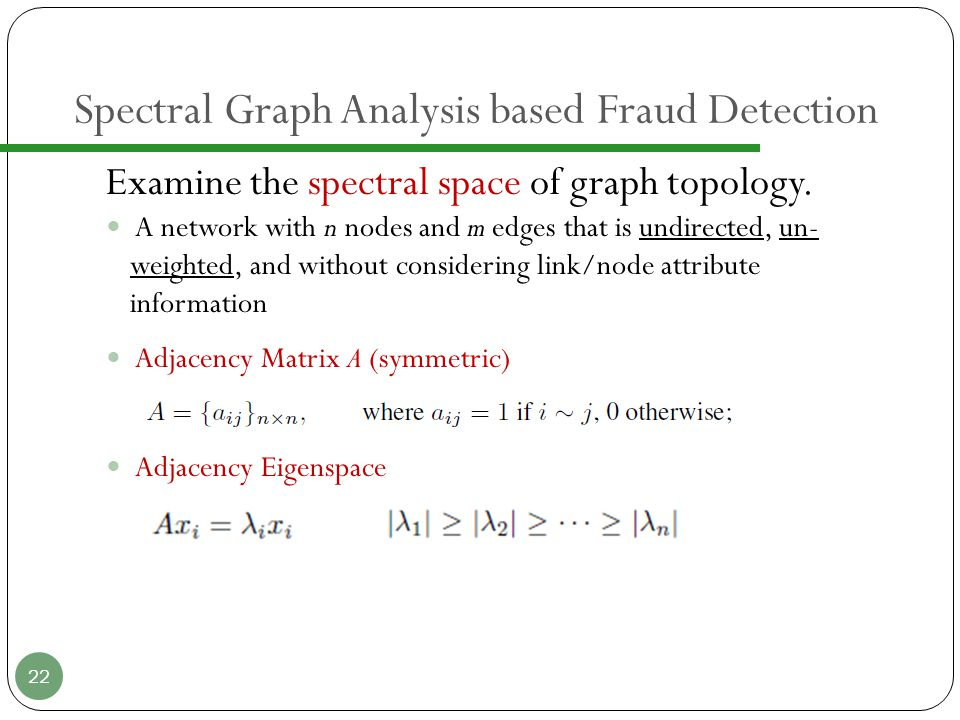 Spectral Graph Analysis based Fraud Detection Examine the spectral space of graph topology.