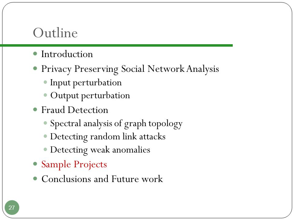 Outline Introduction Privacy Preserving Social Network Analysis Input perturbation Output perturbation Fraud Detection Spectral analysis of graph topology Detecting random link attacks Detecting weak anomalies Sample Projects Conclusions and Future work 27