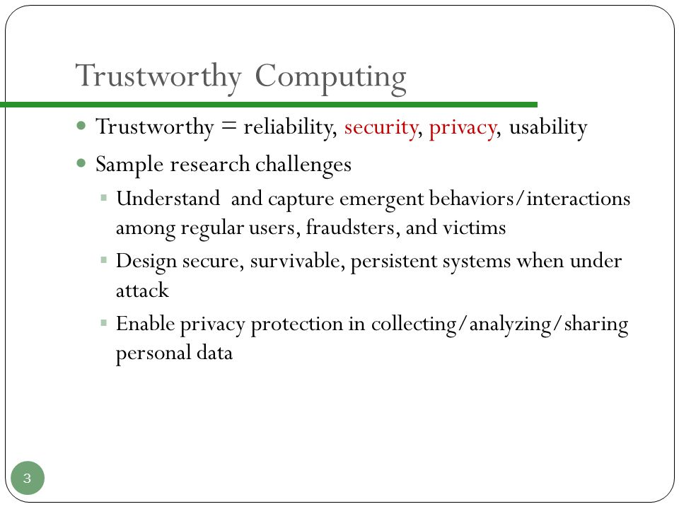 Trustworthy Computing Trustworthy = reliability, security, privacy, usability Sample research challenges  Understand and capture emergent behaviors/interactions among regular users, fraudsters, and victims  Design secure, survivable, persistent systems when under attack  Enable privacy protection in collecting/analyzing/sharing personal data 3