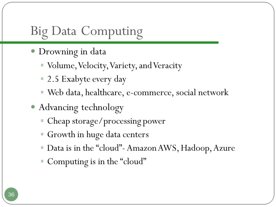 Big Data Computing Drowning in data  Volume, Velocity, Variety, and Veracity  2.5 Exabyte every day  Web data, healthcare, e-commerce, social network Advancing technology  Cheap storage/processing power  Growth in huge data centers  Data is in the cloud - Amazon AWS, Hadoop, Azure  Computing is in the cloud 36
