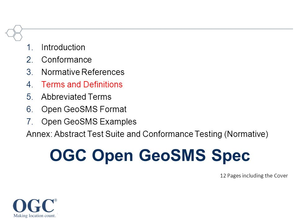 OGC Open GeoSMS Spec 1.Introduction 2.Conformance 3.Normative References 4.Terms and Definitions 5.Abbreviated Terms 6.Open GeoSMS Format 7.Open GeoSMS Examples Annex: Abstract Test Suite and Conformance Testing (Normative) 12 Pages including the Cover