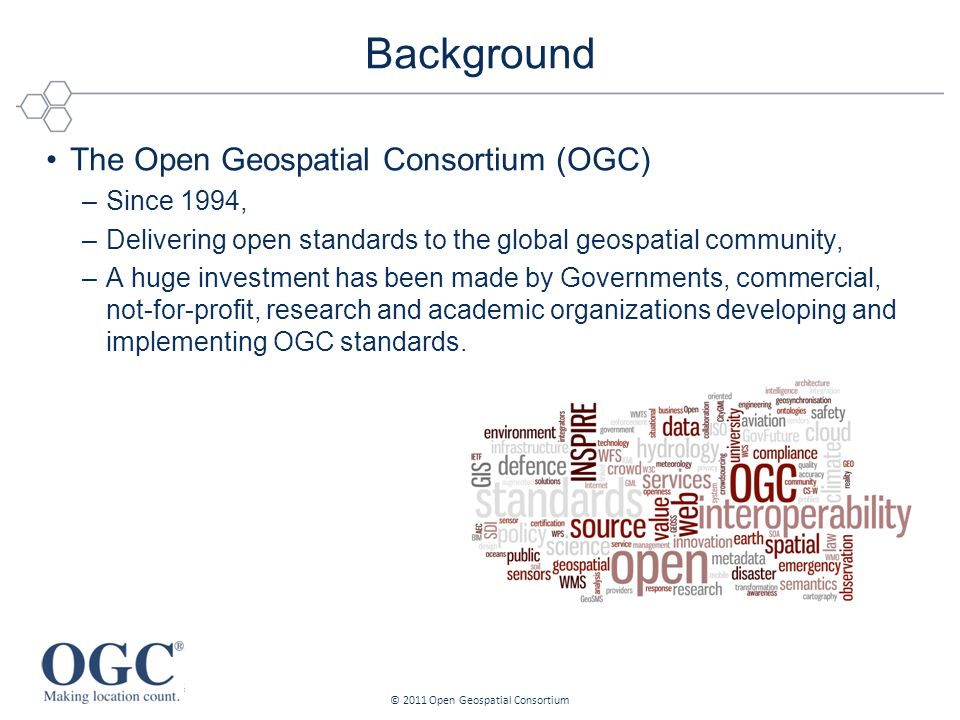 The Open Geospatial Consortium (OGC) –Since 1994, –Delivering open standards to the global geospatial community, –A huge investment has been made by Governments, commercial, not-for-profit, research and academic organizations developing and implementing OGC standards.