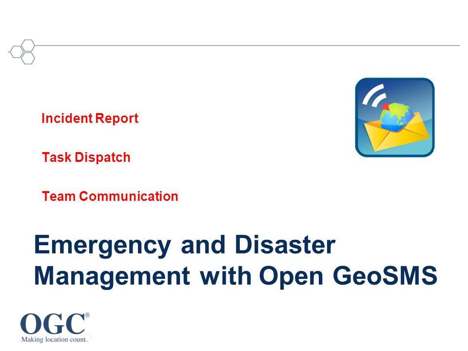 Emergency and Disaster Management with Open GeoSMS Incident Report Task Dispatch Team Communication