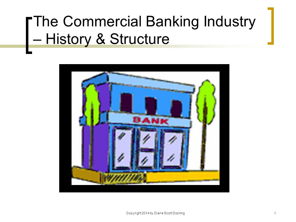 Copyright 2014 by Diane Scott Docking1 The Commercial Banking Industry – History & Structure