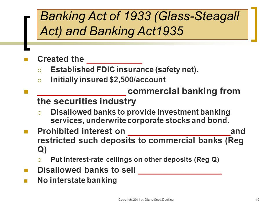 19 Banking Act of 1933 (Glass-Steagall Act) and Banking Act1935 Created the ____________  Established FDIC insurance (safety net).  Initially insure