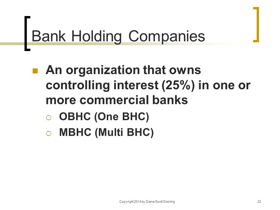 Copyright 2014 by Diane Scott Docking22 Bank Holding Companies An organization that owns controlling interest (25%) in one or more commercial banks 