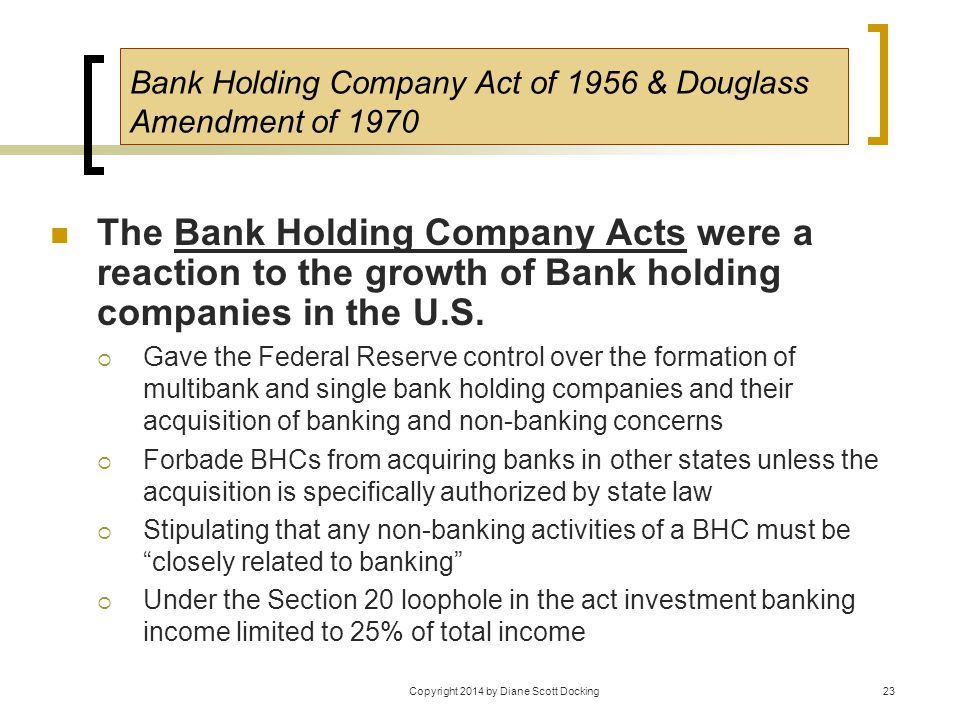 Copyright 2014 by Diane Scott Docking23 Bank Holding Company Act of 1956 & Douglass Amendment of 1970 The Bank Holding Company Acts were a reaction to